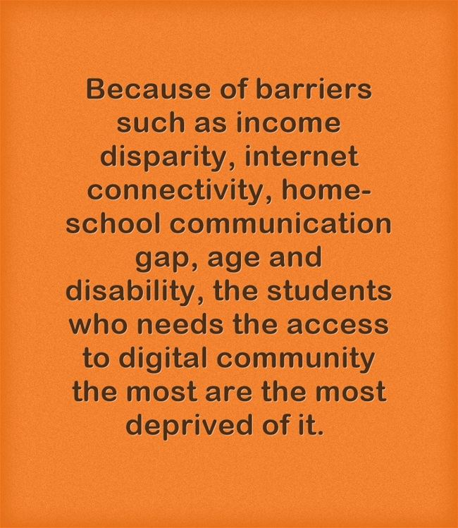 Because of barriers such as disability, income disparity, home-school gap, age and internet connectivity students may not be able to access the internet.