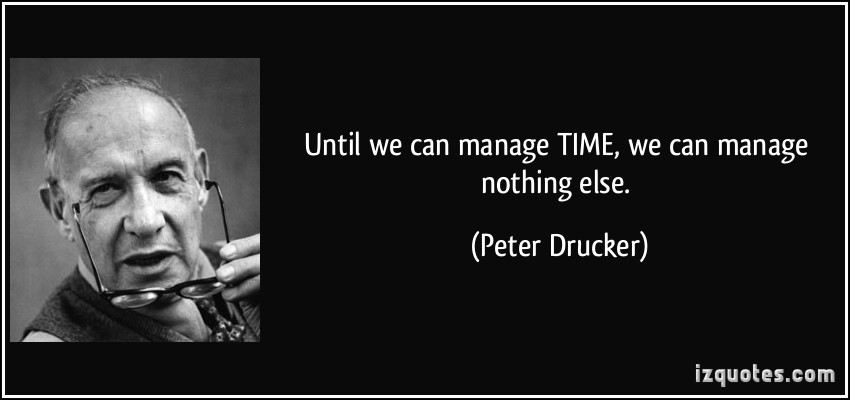 Until We can Manage time, We can manage nothing else. - Peter Druker