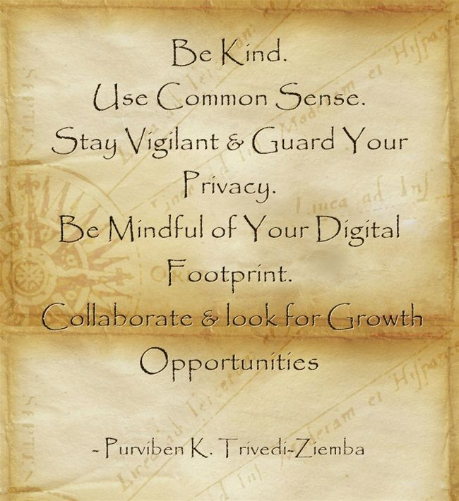 Be Kind. Use common sense. Be vigilant & gide your privacy.. Be mindful of your digital footprint,