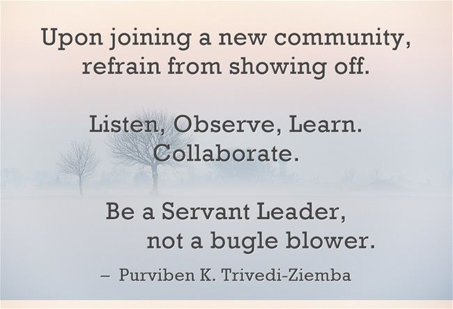 Upon joining a new community, refrain from showing off. Listen, Observe, Learn. Collaborate. Be a Servant Leader, not a bugle blower. – Purviben K. Trivedi-Ziemba