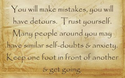 You will make mistakes, you will have detours.  Trust yourself.  Many people around you may have similar self-doubts & anxiety.  Keep one foot in front of another & get going.