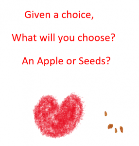 Given a choice, What will you choose?  An Apple or Seeds?