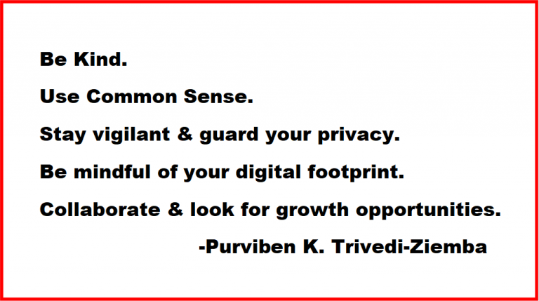 Be Kind. Use Common Sense. Stay vigilant & guard your privacy. Be mindful of your digital footprint. Collaborate & look for growth opportunities.                          -Purviben K. Trivedi-Ziemba