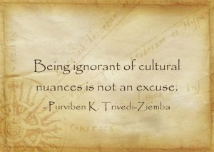 Being ignorant of cultural nuances is not an excuse. -Purviben K. Trivedi-Ziemba