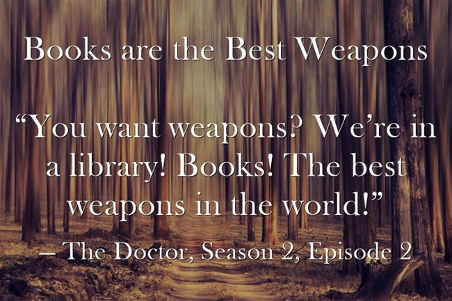 "Books are the Best Weapons ""You want weapons? We're in a library! Books! The best weapons in the world!"" — The Doctor, Season 2, Episode 2"