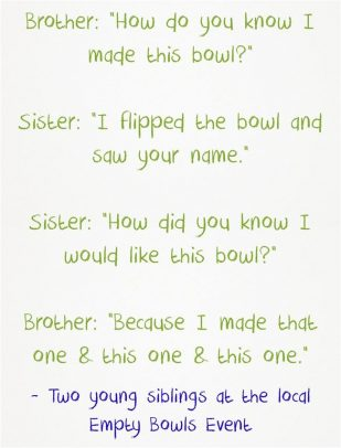 """Brother: """"How do you know I made this bowl?"""" Sister: """"I flipped the bowl and saw your name."""" Sister: """"How did you know I would like this bowl?"""" Brother: """"Because I made that one & this one & this one."""""""