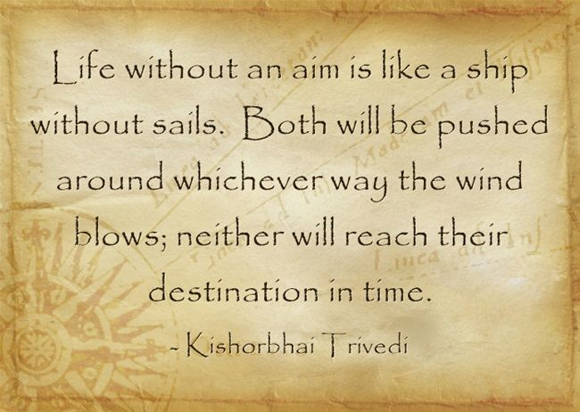 Life without an aim is like a ship without sails. Both will be pushed around whicheve way the wind blows; neither will reach their destination in time. -Kishorbhai Trivedi