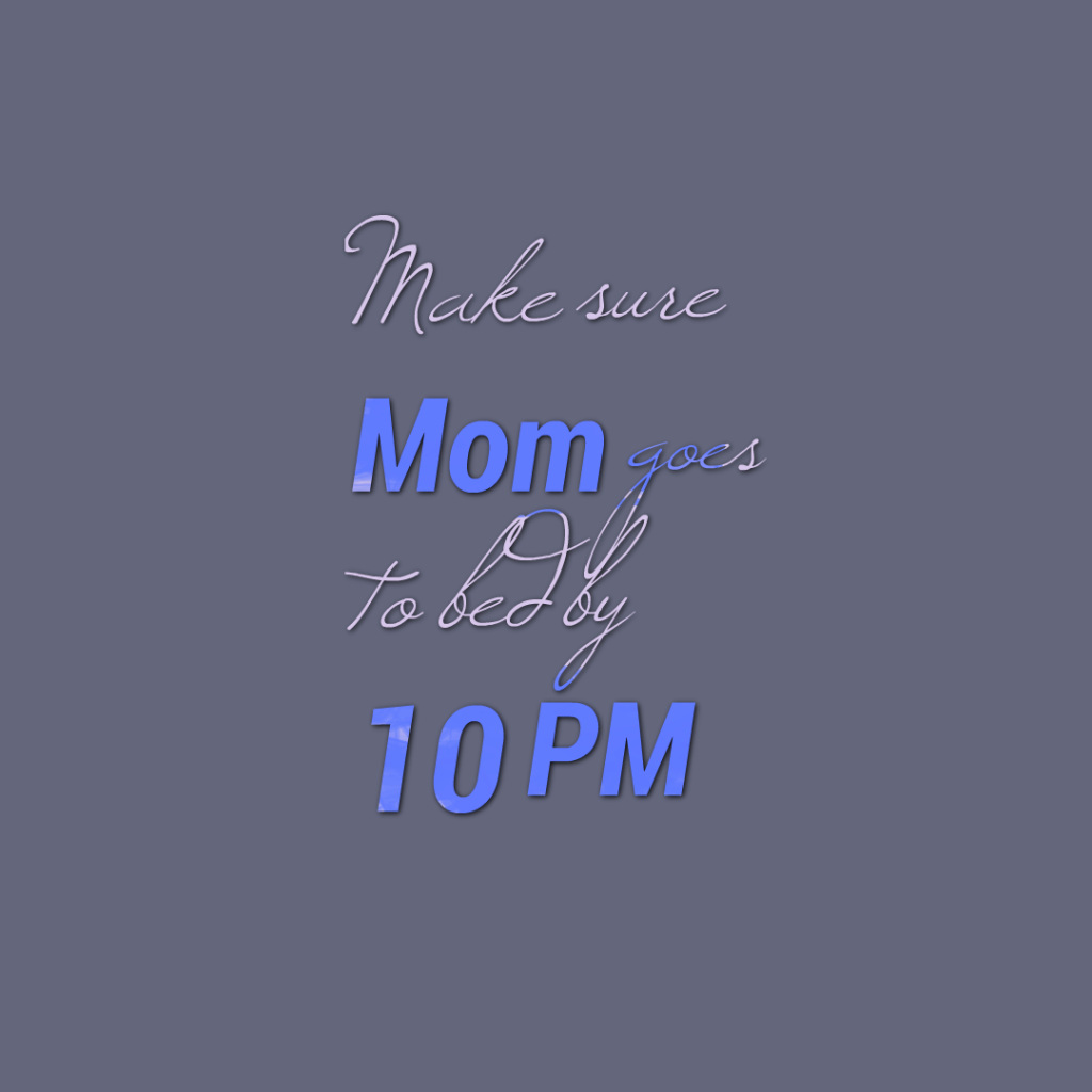 Make sure Mom goes to bed by 10 PM
