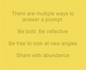 There are multiple ways to answer a prompt. Be bold. Be reflective. Be free to look at new angles. Share with abundance