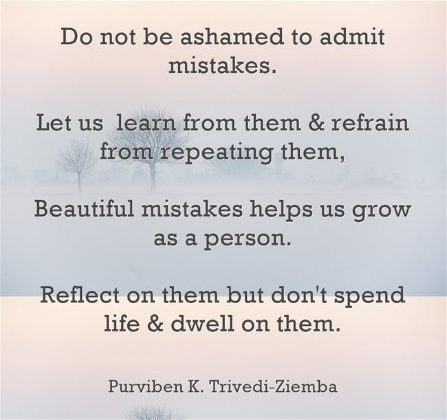 Do not be ashamed to admit mistakes.   Let us  learn from them & refrain from repeating them,   Beautiful mistakes helps us grow as a person.  Reflect on them but don't spend life & dwell on them.